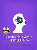 La bibbia del calcolo mentale rapido: Trasforma il tuo cervello in un calcolatore elettronico e trionfa in qualunque sfida