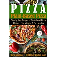 Plant-Based Pizza: Step by Step Recipes of Plant-Based Pizza. Detox, Lose Weight...