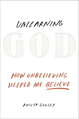 Unlearning God: How Unbelieving Helped Me Believe Hardcover