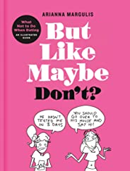 But Like Maybe Don't?: What Not to Do When Dating: An Illustrated Guide