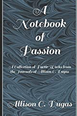 A Notebook of Passion: A Collection of Poetic Works from the Journals of Allison C. Dugas (Passion Series) Paperback