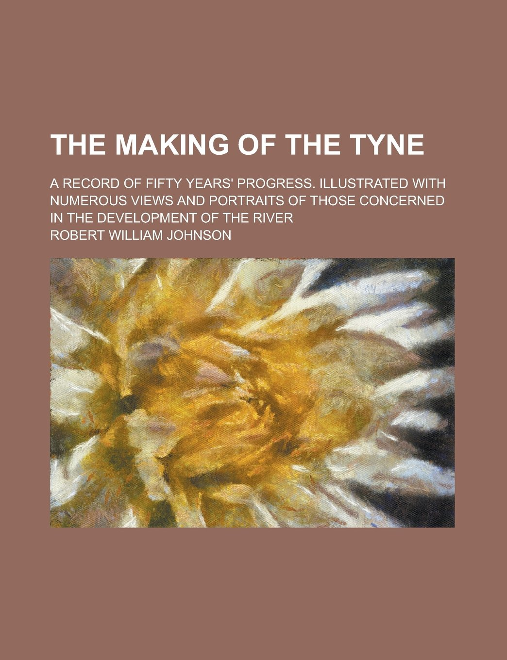 Download The Making of the Tyne; A Record of Fifty Years' Progress. Illustrated with Numerous Views and Portraits of Those Concerned in the Development of the River pdf