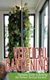 Vertical Gardening Complete Guide to Building the Perfect Vertical Garden!