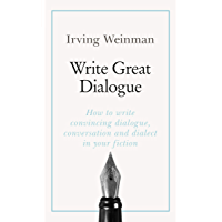 Write Great Dialogue: How to write convincing dialogue, conversation and dialect in your fiction
