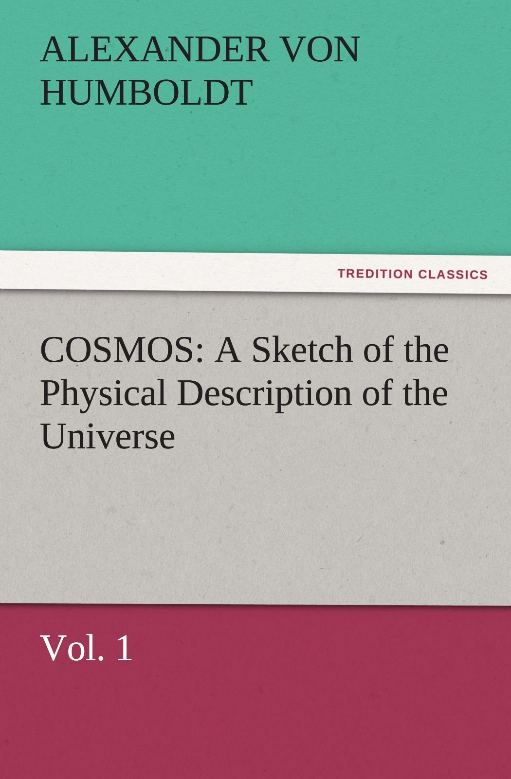 COSMOS: A Sketch of the Physical Description of the Universe, Vol. 1 (TREDITION CLASSICS) PDF
