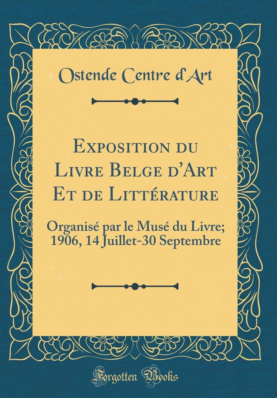 Exposition du Livre Belge d'Art Et de Littérature: Organisé par le Musé du Livre; 1906, 14 Juillet-30 Septembre (Classic Reprint) (French Edition) PDF