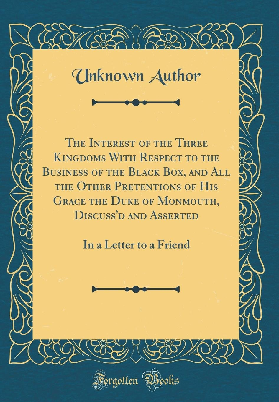 Download The Interest of the Three Kingdoms with Respect to the Business of the Black Box, and All the Other Pretentions of His Grace the Duke of Monmouth, ... In a Letter to a Friend (Classic Reprint) pdf epub
