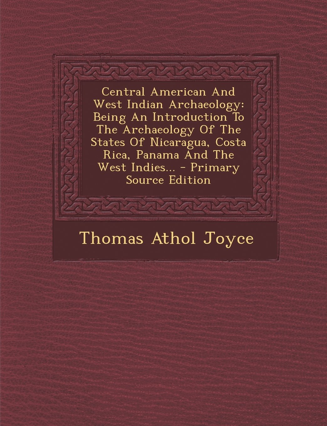 Central American And West Indian Archaeology: Being An Introduction To The Archaeology Of The States Of Nicaragua, Costa Rica, Panama And The West Indies... - Primary Source Edition