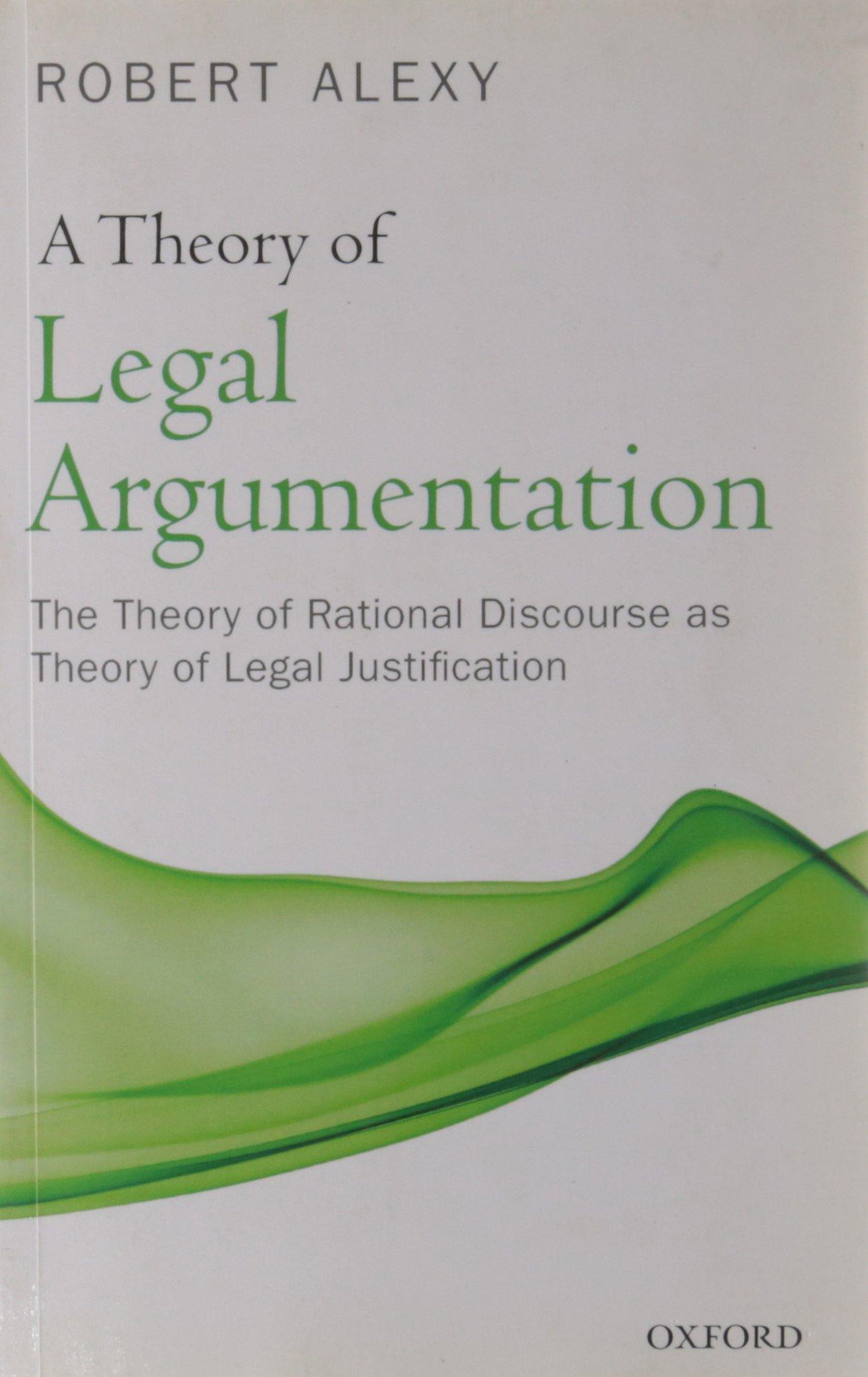 A Theory of Legal Argumentation: The Theory of Rational Discourse as Theory of Legal Justification by Oxford University Press