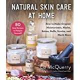 Natural Skin Care at Home: How to Make Organic Moisturizers, Masks, Balms, Buffs, Scrubs, and Much More