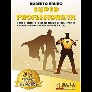 Super Professionista: Come Accelerare La Tua Leadership Professionale In 5 Semplici Mosse Con Il Metodo U.N.I.C.O…