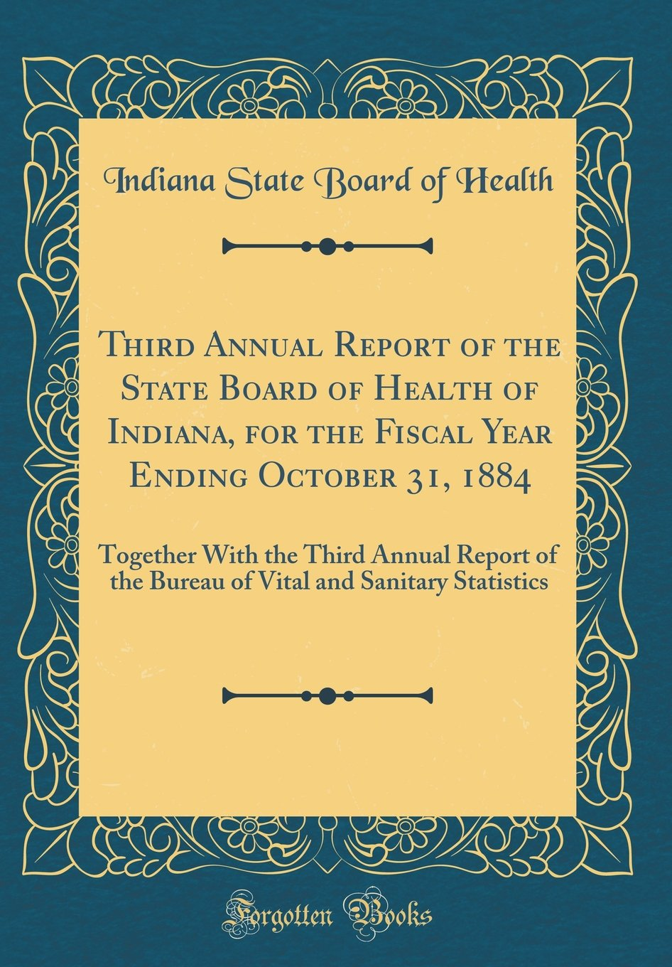 Third Annual Report of the State Board of Health of Indiana, for the Fiscal Year Ending October 31, 1884: Together with the Third Annual Report of the ... and Sanitary Statistics (Classic Reprint) pdf epub