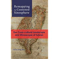 Remapping the Contested Sinosphere: The Cross-cultural Landscape and Ethnoscape of Taiwan (Cambria Sinophone World)