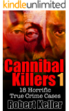 True Crime: Cannibal Killers Volume 1: 18 Horrific True Murder Cases (True Crime Cases)