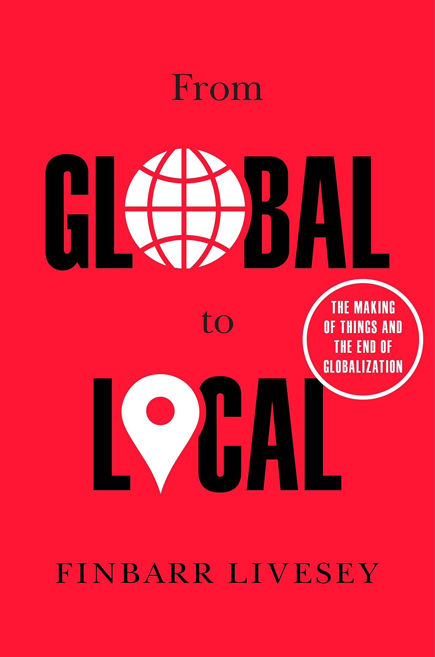 From Global To Local  The Making Of Things And The End Of Globalization