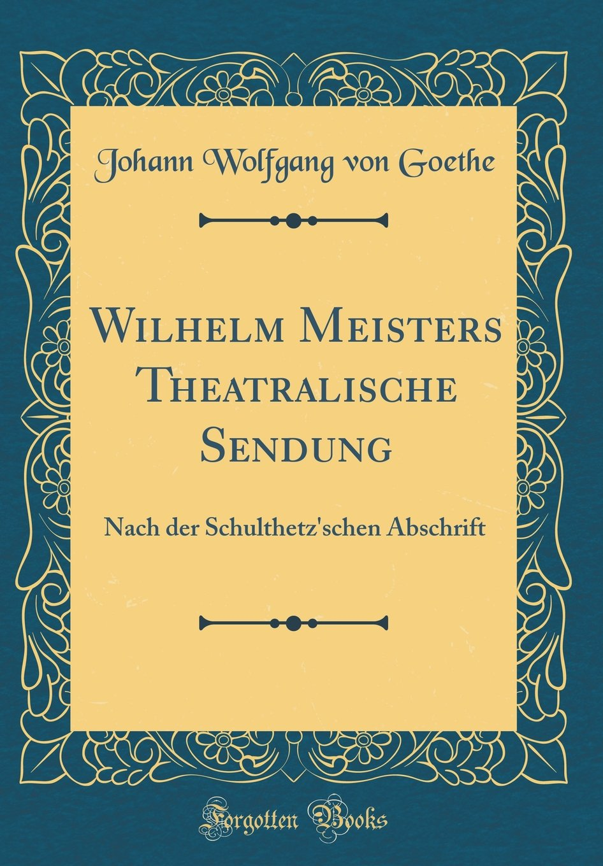 Wilhelm Meisters Theatralische Sendung: Nach Der Schulthetz'schen Abschrift (Classic Reprint)
