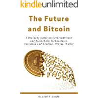 Bitcoin and the Future: A Complete Guide on Cryptocurrency Technologies, Investing, Trading and Mining