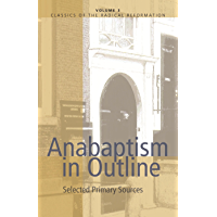 Anabaptism In Outline: Selected Primary Sources (Classics of the Radical Reformation Book 3)