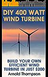 DIY 400 Watt Wind Turbine: Build Your Own Efficient Wind Turbine In Just $200 : (Wind Power, Power Generation) (Energy Independence, Lower Bills & Off Grid Living Book 1)