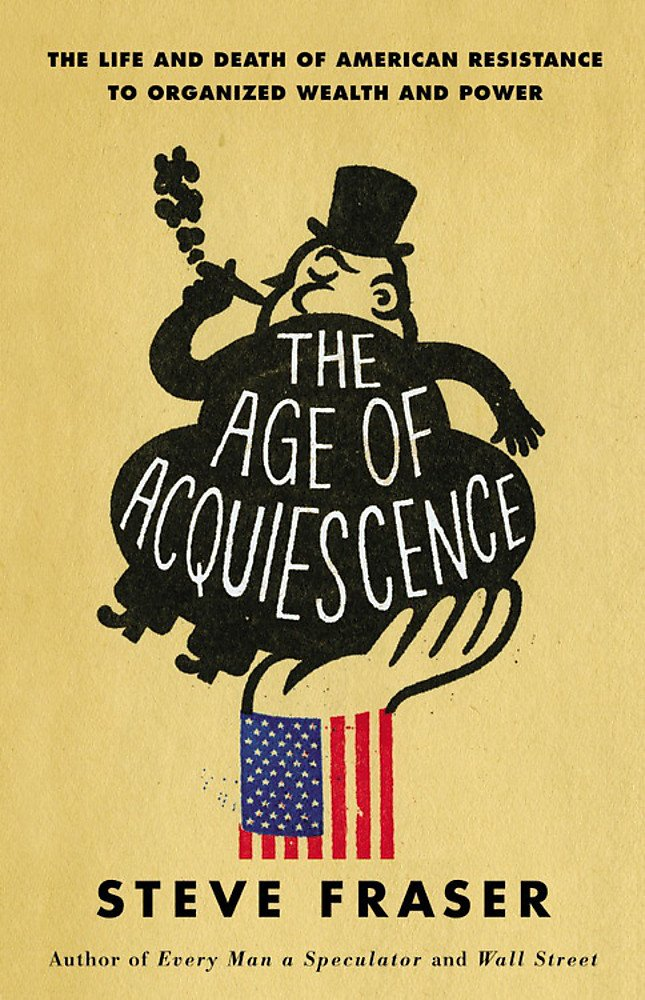 The Age of Acquiescence: The Life and Death of American Resistance to Organized Wealth and Power ePub fb2 ebook