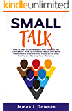 Small Talk: How to Start a Conversation and Increase Self-Confidence. How to Influence People and Build Relationship. Improve Your Social Skills, Stop Anxiety and Develop Your Charisma.