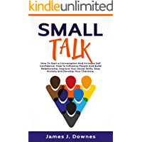 Small Talk: How to Start a Conversation and Increase Self-Confidence. How to Influence People and Build Relationship…