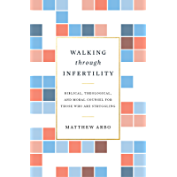 Walking through Infertility: Biblical, Theological, and Moral Counsel for Those Who Are Struggling