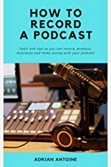 How to Record a Podcast: everything you need to know to produce, distribute and make money with your podcast Kindle Edition