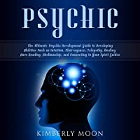 Psychic: The Ultimate Psychic Development Guide to Developing Abilities Such as Intuition, Clairvoyance, Telepathy, Healing, Aura Reading, Mediumship, and Connecting to Your Spirit Guides