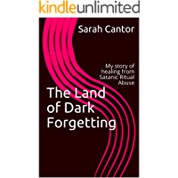 The Land of Dark Forgetting: My story of healing from Satanic Ritual Abuse