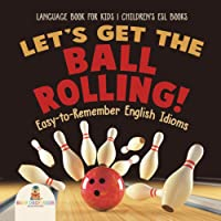 Let's Get the Ball Rolling! Easy-to-Remember English Idioms - Language Book for Kids | Children's ESL Books