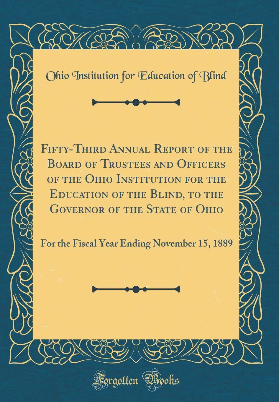 Fifty-Third Annual Report of the Board of Trustees and Officers of the Ohio Institution for the Education of the Blind, to the Governor of the State ... Ending November 15, 1889 (Classic Reprint) pdf