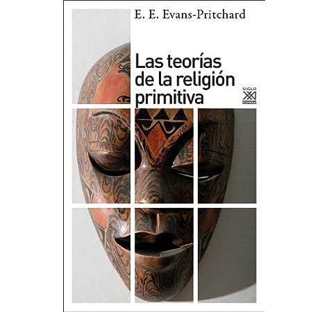 Las teorías de la religión primitiva: 1219 Siglo XXI de España General: Amazon.es: Evans-Pritchard, E. E., Abad, Mercedes, Peira, Cralos: Libros