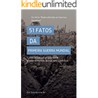 51 Fatos da Primeira Guerra Mundial: Revelando fatos inéditos e poucos conhecidos sobre a Grande Guerra (Redescobrindo as Guerras Mundiais Livro 1)