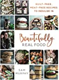 Beautifully Real Food: VEGAN MEALS YOU'LL LOVE TO EAT: Guilt-free, Meat-free Recipes to Indulge In
