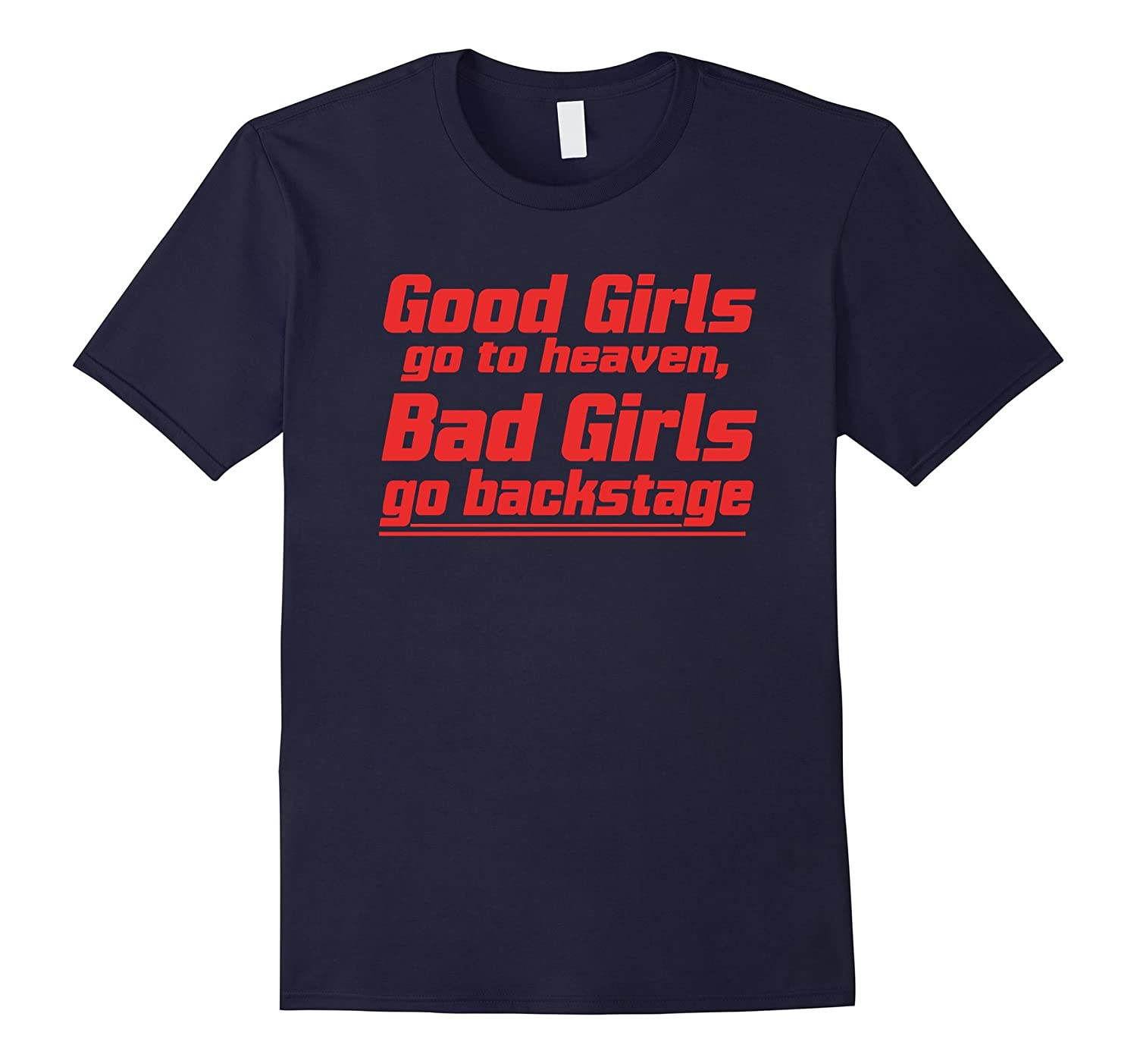 Good Girls Go To Heaven, Bad Girls go Backstage T Shirt 2016-BN