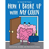 How I Broke Up with My Colon: Fascinating, Bizarre, and True Health Stories