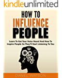 How To Influence People: Learn to get your voice heard and how to inspire people so they'll start listening to you