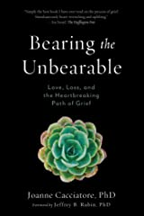 Bearing the Unbearable: Love, Loss, and the Heartbreaking Path of Grief Paperback