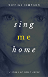 Sing Me Home: One Girl's Epic Story of Child Abuse Survival (Child Abuse Stories)