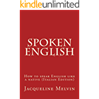 Spoken English: HOW TO SPEAK ENGLISH LIKE A NATIVE (ITALIAN EDITION) (English Edition)