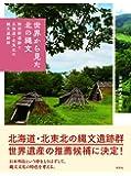 世界から見た北の縄文―御所野遺跡と北海道・北東北の縄文遺跡群