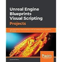 Unreal Engine Blueprints Visual Scripting Projects: Learn Blueprints Visual Scripting in UE4 by building three captivating 3D Games