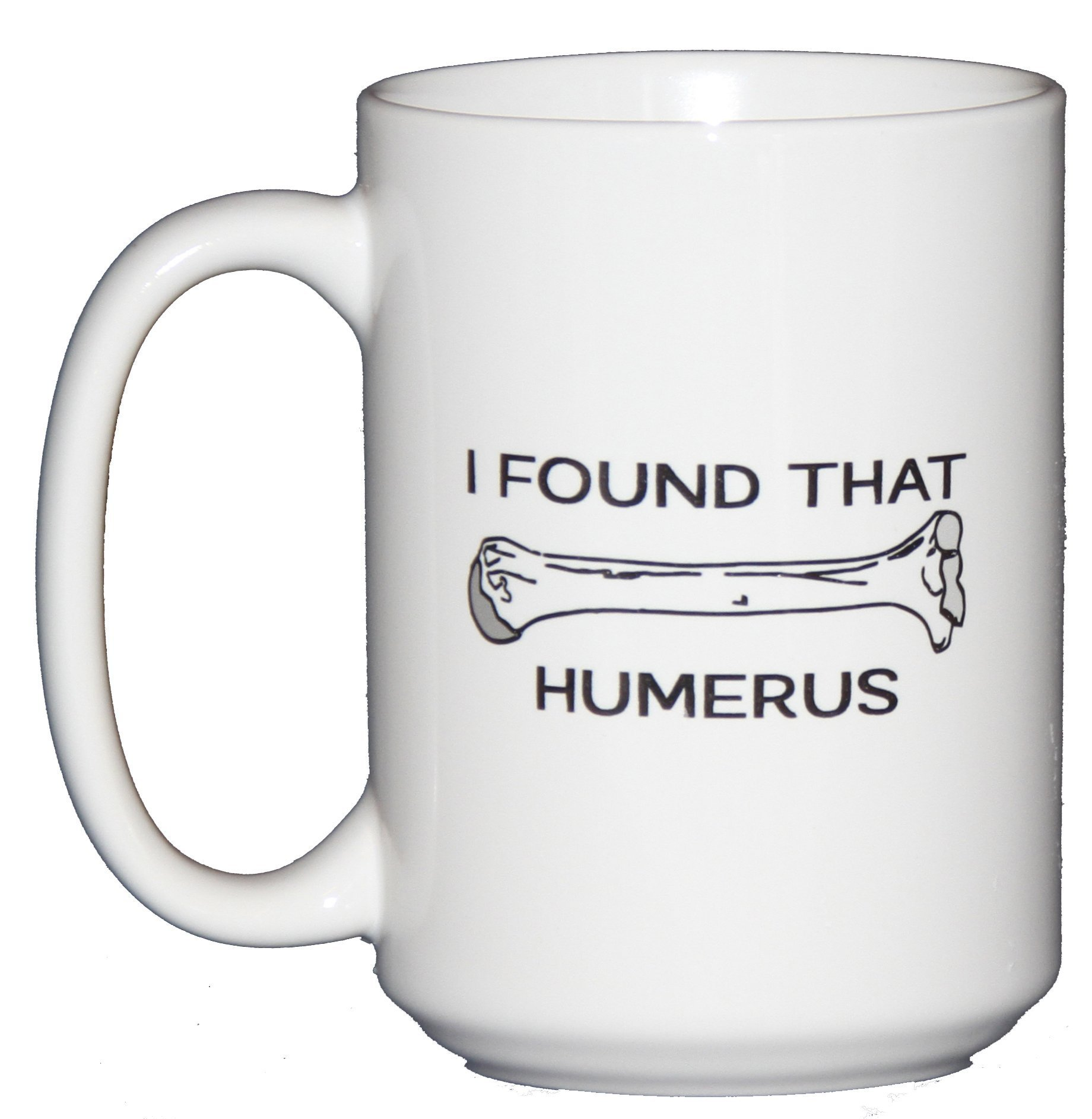 I Found that Humerus - Funny Coffee Mug Gift for Doctors or Other Hilarious People