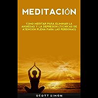 Meditación: Cómo Meditar Para Eliminar La Ansiedad Y La Depresión (Técnicas De Atención Plena Para Las Personas): Cómo Meditar para Eliminar la Ansiedad ... (Técnicas de Consciencia Plena para Todos)