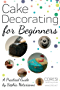 Cake Decorating for Beginners. A Practical Guide (English Edition)