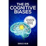 The 25 Cognitive Biases: Uncovering The Myth Of Rational Thinking