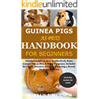 Guinea Pigs as Pets Handbook for Beginners: Detailed Guide on How to Effectively Raise Guinea Pigs as Pets & Other Purposes; Includes Its Care& Diseases; Feeding; Choosing a Breed; Its Home & So On