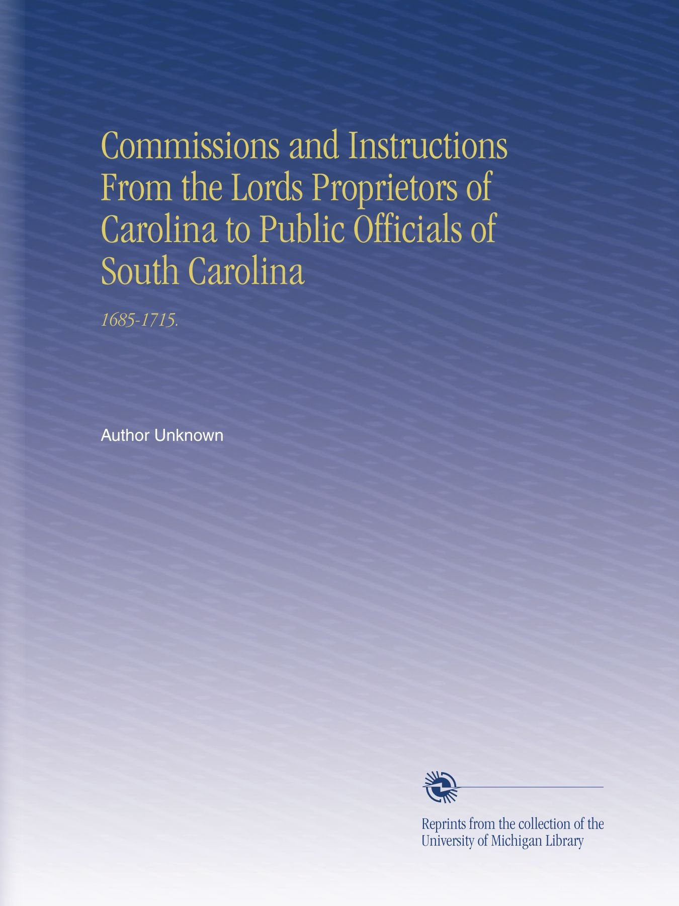 Commissions and Instructions From the Lords Proprietors of Carolina to Public Officials of South Carolina: 1685-1715. PDF