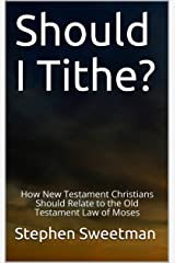 Should I Tithe?: How New Testament Christians Should Relate to the Old Testament Law of Moses Kindle Edition